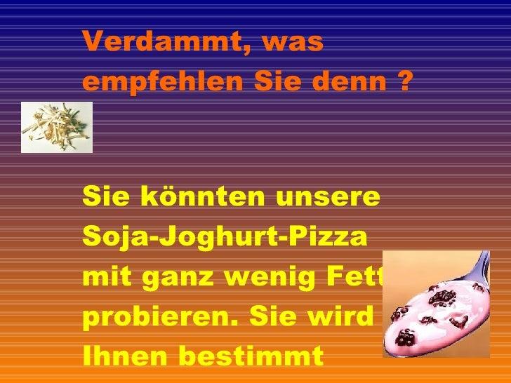 Verdammt, was empfehlen Sie denn ? Sie könnten unsere Soja-Joghurt-Pizza mit ganz wenig Fett probieren. Sie wird Ihnen bes...