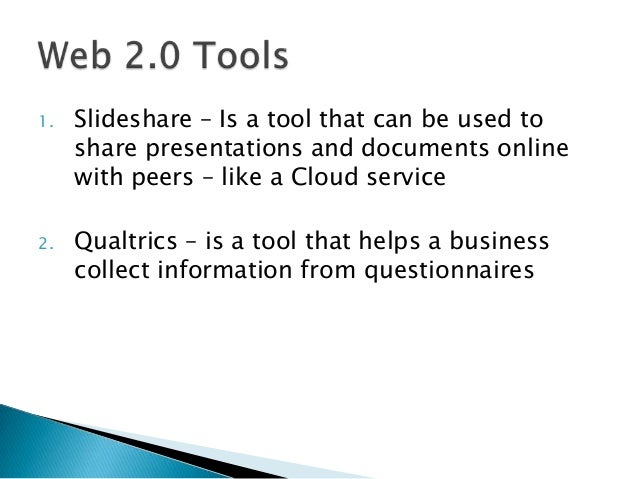 1.   Slideshare – Is a tool that can be used to     share presentations and documents online     with peers – like a Cloud...