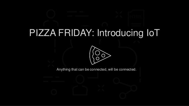 Anything that can be connected, will be connected. PIZZA FRIDAY: Introducing IoT