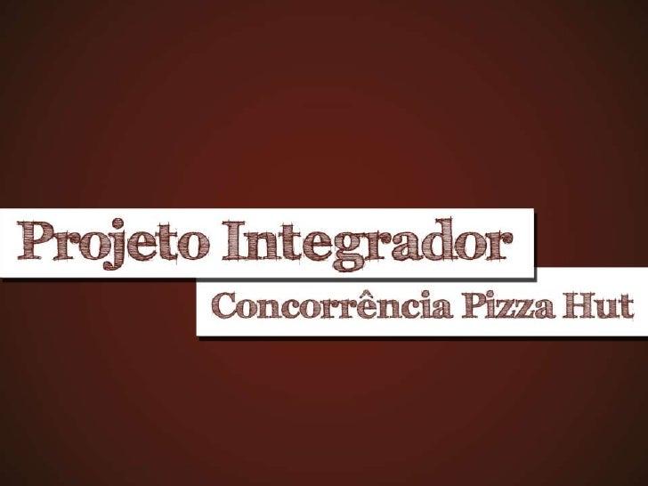 PROJETO INTEGRADORBRIEFING Pizza Hut é uma cadeia de restaurantes especializada em pizzas. De origem americana, a rede tem...
