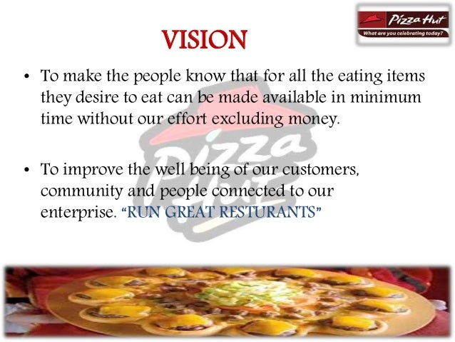 """what is the company objectives pizza hut vision mission Answer to mission and vision created vision statement: striving to become the world's optimal pizza delivery company while developing our employees and pizza hut's vision statement: n/a pizza huts mission statement: """" we take pride in making a perfect pizza and providing courteous and helpful service on time all."""