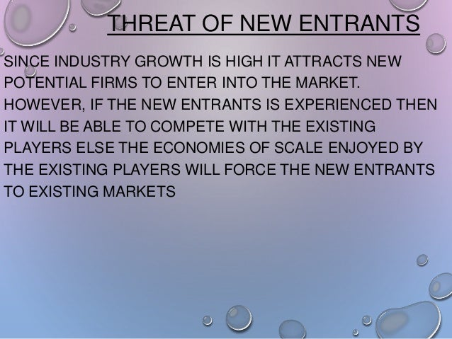 THREAT OF NEW ENTRANTS SINCE INDUSTRY GROWTH IS HIGH IT ATTRACTS NEW POTENTIAL FIRMS TO ENTER INTO THE MARKET. HOWEVER, IF...