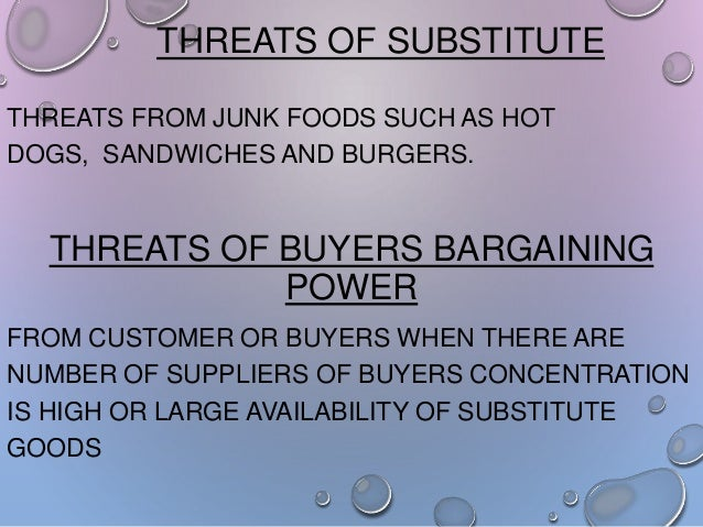 THREATS OF SUBSTITUTE THREATS FROM JUNK FOODS SUCH AS HOT DOGS, SANDWICHES AND BURGERS.  THREATS OF BUYERS BARGAINING POWE...