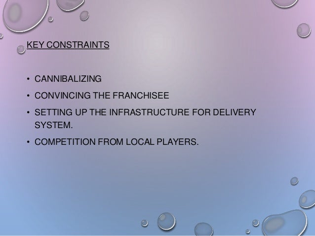 KEY CONSTRAINTS  • CANNIBALIZING • CONVINCING THE FRANCHISEE • SETTING UP THE INFRASTRUCTURE FOR DELIVERY SYSTEM.  • COMPE...
