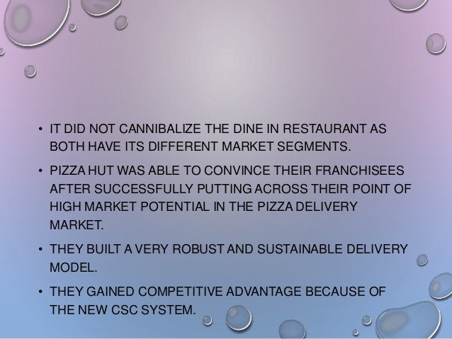 • IT DID NOT CANNIBALIZE THE DINE IN RESTAURANT AS BOTH HAVE ITS DIFFERENT MARKET SEGMENTS. • PIZZA HUT WAS ABLE TO CONVIN...