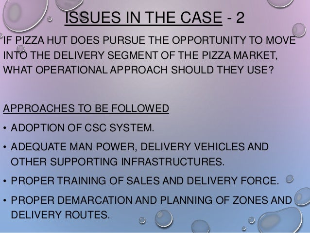 ISSUES IN THE CASE - 2 IF PIZZA HUT DOES PURSUE THE OPPORTUNITY TO MOVE INTO THE DELIVERY SEGMENT OF THE PIZZA MARKET, WHA...