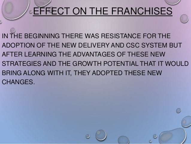 EFFECT ON THE FRANCHISES IN THE BEGINNING THERE WAS RESISTANCE FOR THE ADOPTION OF THE NEW DELIVERY AND CSC SYSTEM BUT AFT...