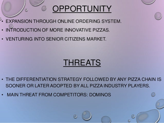OPPORTUNITY • EXPANSION THROUGH ONLINE ORDERING SYSTEM. • INTRODUCTION OF MORE INNOVATIVE PIZZAS. • VENTURING INTO SENIOR ...