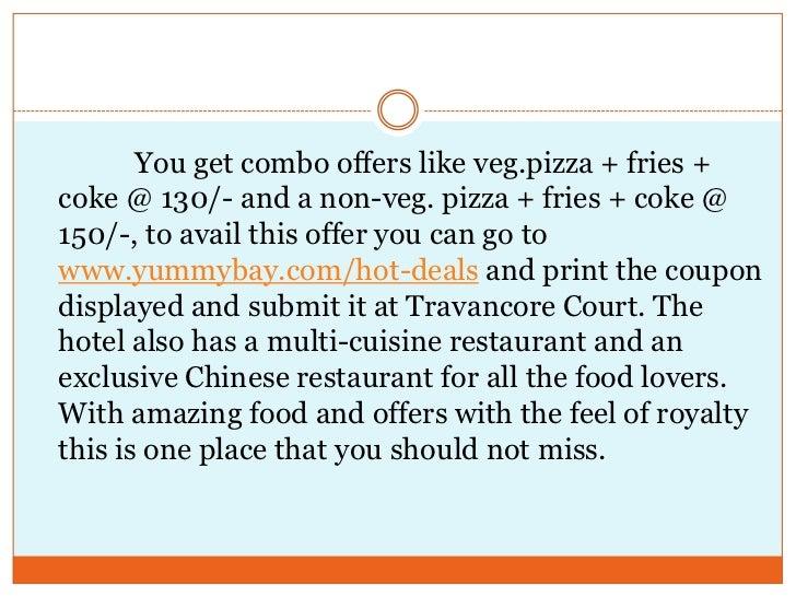 You get combo offers like veg.pizza + fries + coke @ 130/- and a non-veg. pizza + fries + coke @ 150/-, to a...