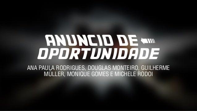 ANUNCIO DE < oportunidade ANA PAULA RODRIGUES, DOUGLAS MONTEIRO, GUILHERME MÜLLER, MONIQUE GOMES E MICHELE RODOI
