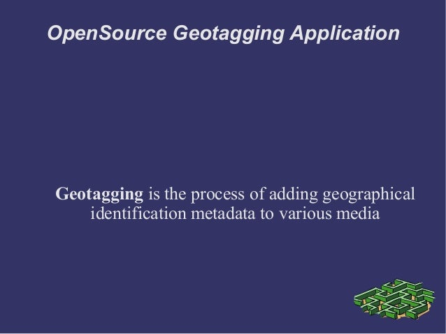 OpenSource Geotagging Application Geotagging is the process of adding geographical identification metadata to various media