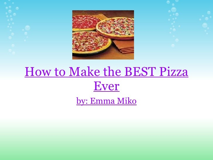 How to Make the BEST Pizza Ever by: Emma Miko