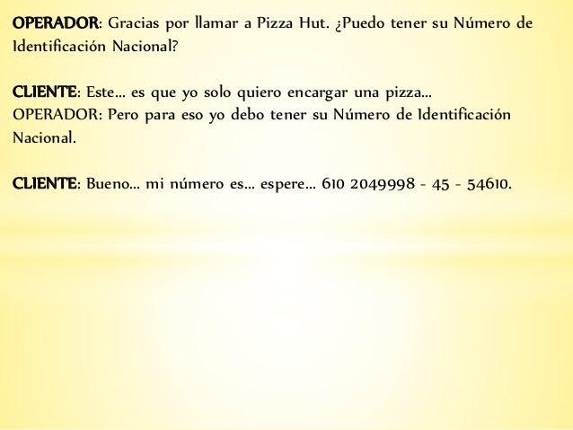 OPERADOR: Gracias por llamar a Pizza Hut. ¿Puedo tener su Número de Identificación Nacional? CLIENTE: Este... es que yo so...