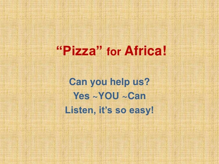 """""""Pizza"""" for Africa!    Can you help us?    Yes ~YOU ~Can  Listen, it's so easy!"""