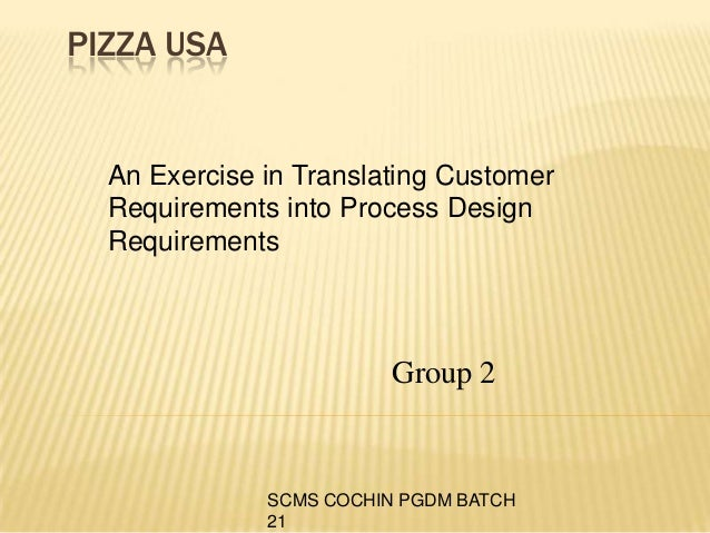 SCMS COCHIN PGDM BATCH 21 PIZZA USA An Exercise in Translating Customer Requirements into Process Design Requirements Grou...