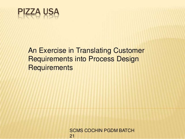 pizza usa an exercise in translating customer requirements into process design requirements Critical to quality (ctq) trees, as shown in figure 1, below, are diagram-based tools that help you develop and deliver high quality products and services you use them to translate broad customer needs into specific, actionable, measurable performance requirements.