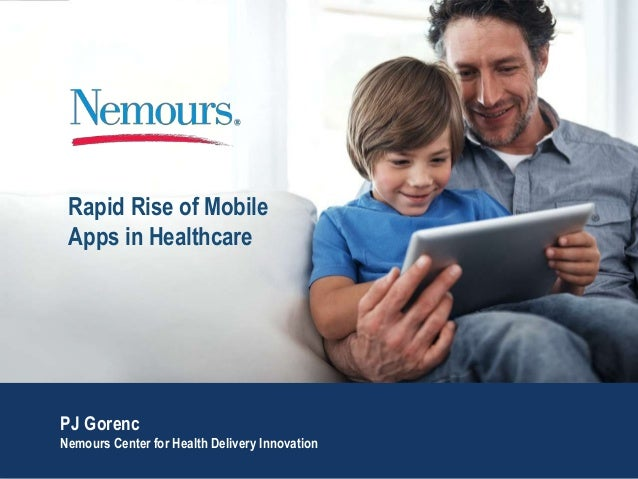 Rapid Rise of Mobile Apps in Healthcare PJ Gorenc Nemours Center for Health Delivery Innovation