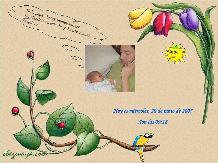 Hoy es  miércoles, 27 de mayo de 2009 Son las  02:45 Hola papà ! Estoy muuuy felizzz  saludàndote en esta dìa y decirte cu...