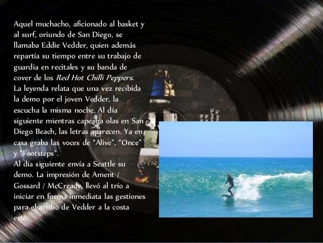 Aquel muchacho, aficionado al basket y al surf, oriundo de San Diego, se llamaba Eddie Vedder, quien además repartía su ti...