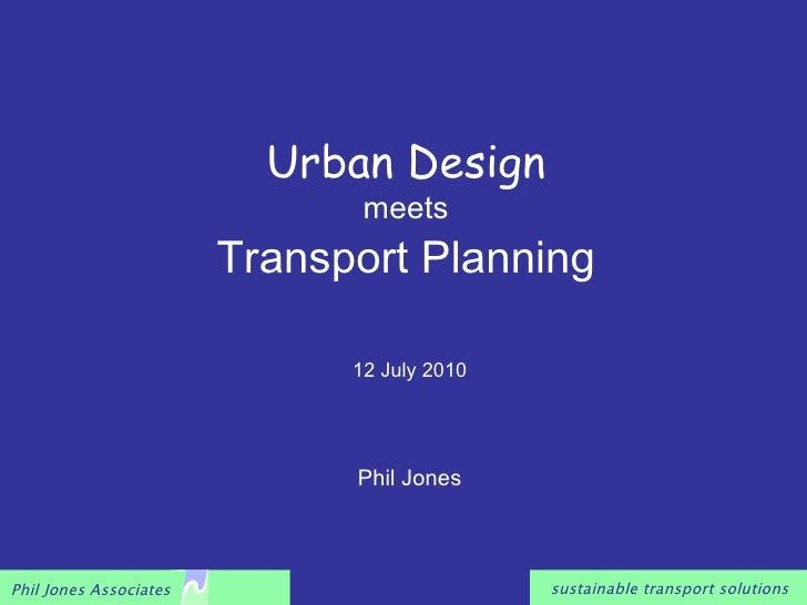 Urban Design   meets Transport Planning Phil Jones 12 July 2010