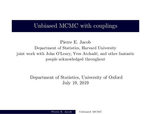 Unbiased MCMC with couplings Pierre E. Jacob Department of Statistics, Harvard University joint work with John O'Leary, Yv...