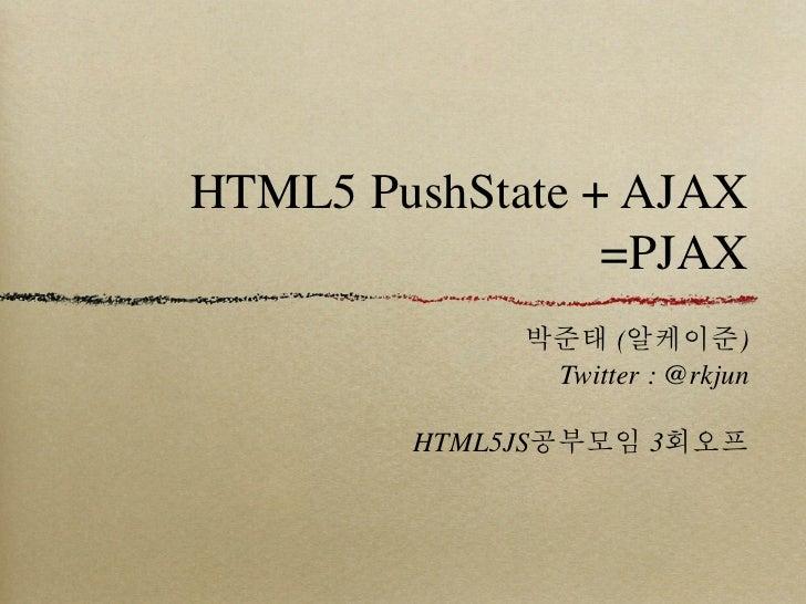 HTML5 PushState + AJAX                 =PJAX             박준태 (알케이준)              Twitter : @rkjun        HTML5JS공부모임 3회오프