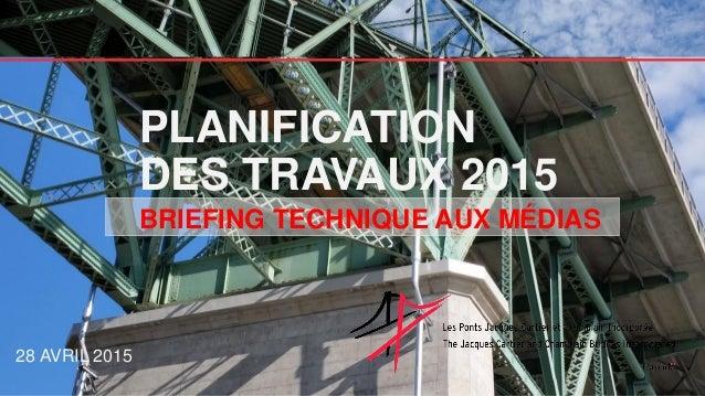 PLANIFICATION DES TRAVAUX 2015 28 AVRIL 2015 BRIEFING TECHNIQUE AUX MÉDIAS