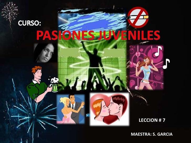 CURSO:<br />PASIONES JUVENILES<br />♪<br />♪<br />LECCION # 7<br />MAESTRA: S. GARCIA<br />