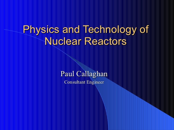 Physics and Technology of Nuclear Reactors Paul Callaghan Consultant Engineer