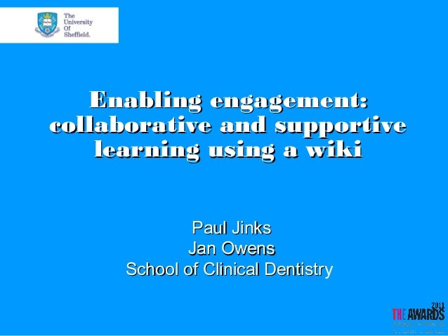 Enabling engagement: collaborative and supportive learning using a wiki Paul Jinks Jan Owens School of Clinical Dentistry ...