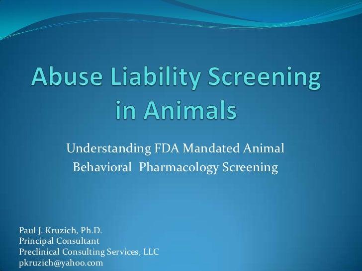 Understanding FDA Mandated Animal             Behavioral Pharmacology ScreeningPaul J. Kruzich, Ph.D.Principal ConsultantP...