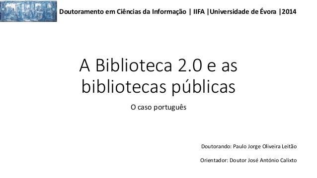 A Biblioteca 2.0 e as bibliotecas públicas O caso português Doutoramento em Ciências da Informação | IIFA |Universidade de...