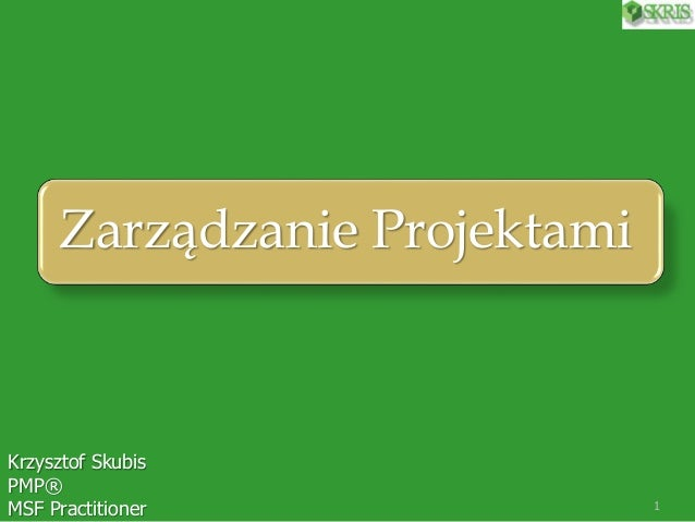 Zarządzanie Projektami 1 Krzysztof Skubis PMP® MSF Practitioner