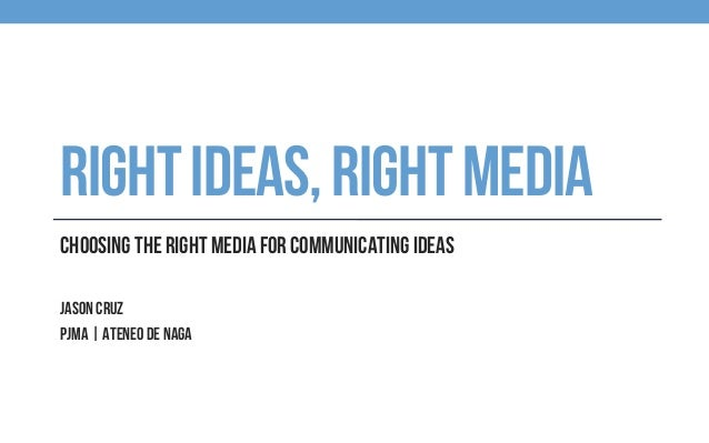 RIGHTIDEAS,RIGHTMEDIA Choosing the right media for communicating ideas Jason Cruz PJMA | Ateneo de Naga
