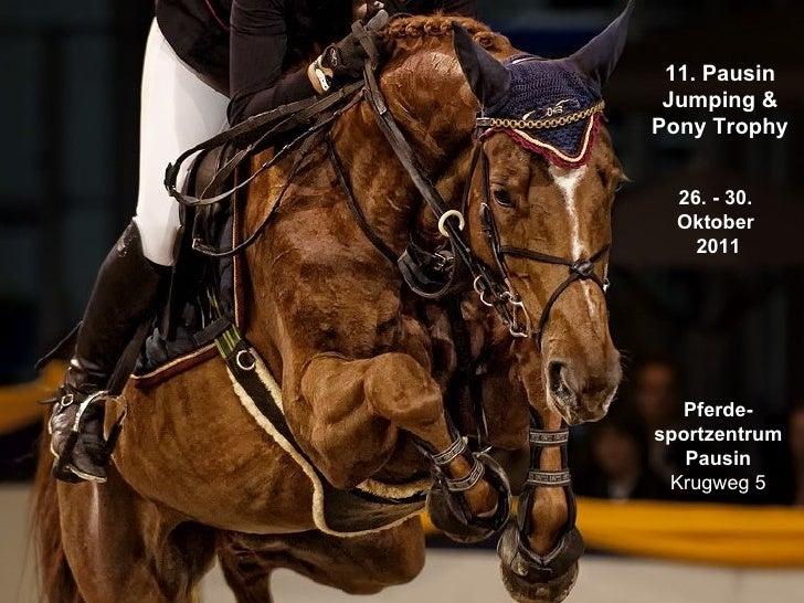 11. Pausin Jumping & Pony Trophy 26. - 30.  Oktober  2011 Pferde- sportzentrum Pausin Krugweg 5