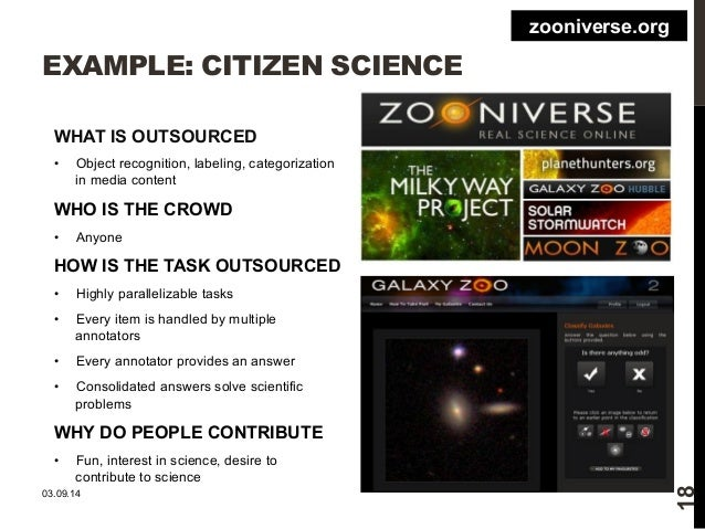 EXAMPLE: CITIZEN SCIENCE  WHAT IS OUTSOURCED  • Object recognition, labeling, categorization  in media content  WHO IS THE...