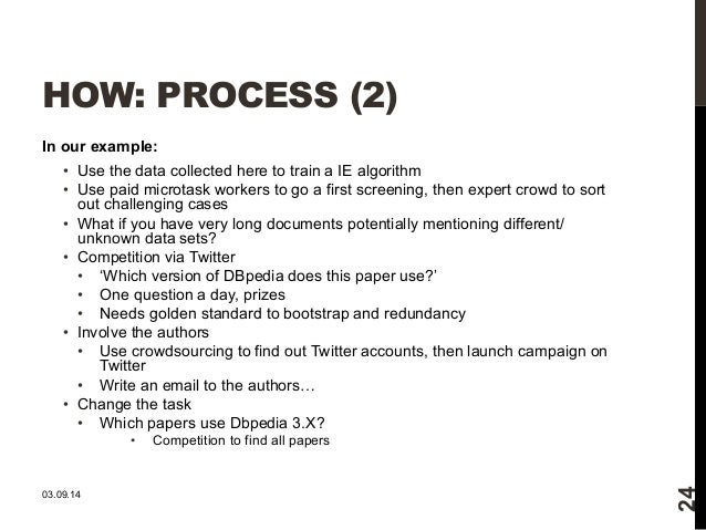 HOW: PROCESS (2)  In our example:  • Use the data collected here to train a IE algorithm  • Use paid microtask workers to ...