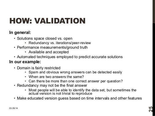 HOW: VALIDATION  In general:  • Solutions space closed vs. open  • Redundancy vs. iterations/peer-review  • Performance me...