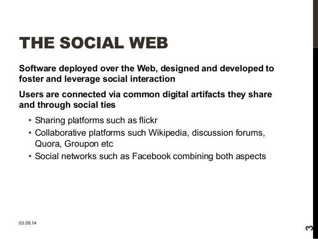 THE SOCIAL WEB  Software deployed over the Web, designed and developed to  foster and leverage social interaction  Users a...