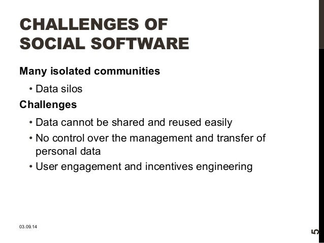 CHALLENGES OF  SOCIAL SOFTWARE  Many isolated communities  • Data silos  Challenges  • Data cannot be shared and reused ea...