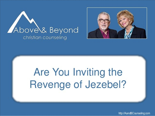 http://AandBCounseling.com Are You Inviting the Revenge of Jezebel? Click to edit Master title style •Edit Master text sty...