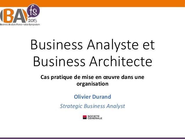 Business Analyste et Business Architecte Cas pratique de mise en œuvre dans une organisation Olivier Durand Strategic Busi...
