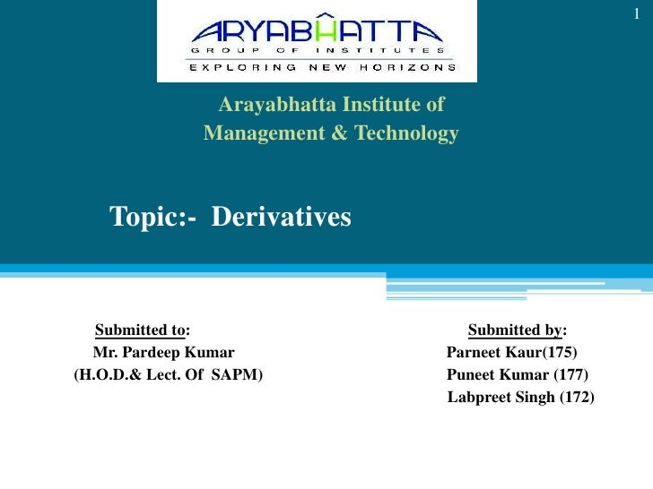 Arayabhatta Institute of <br />Management & Technology<br />Topic:-  Derivatives<br />Submitted to:                       ...