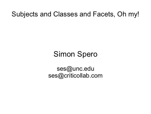 Subjects and Classes and Facets, Oh my!            Simon Spero              ses@unc.edu           ses@criticollab.com