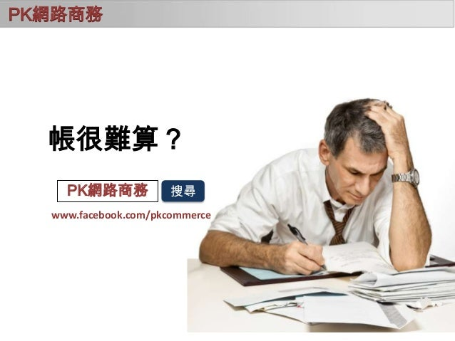 PK網路商務  帳很難算? PK網路商務  搜尋  www.facebook.com/pkcommerce