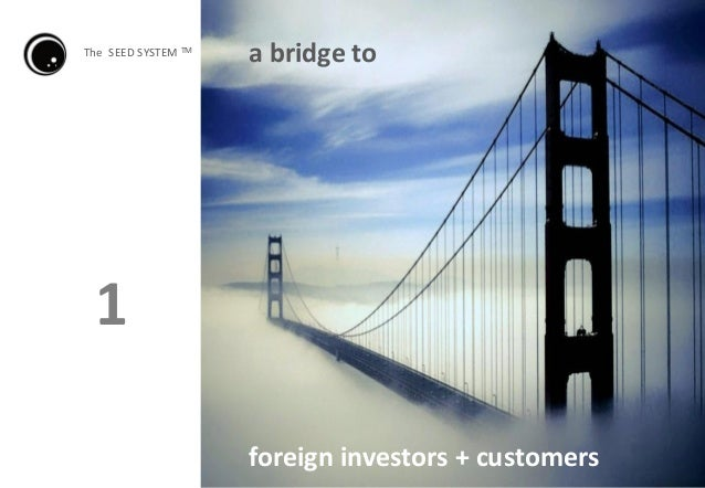 foreign investors + customers a bridge toThe SEED SYSTEM TM 1