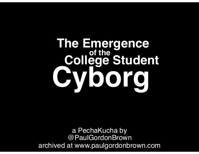 a PechaKucha by@PaulGordonBrownarchived at www.paulgordonbrown.comThe EmergenceCyborgCollege Studentof the