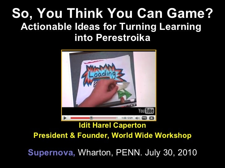 So, You Think You Can Game? Actionable Ideas for Turning Learning  into Perestroika Idit Harel Caperton President & Founde...