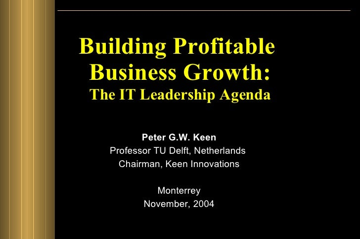 Building Profitable  Business Growth: The IT Leadership Agenda Peter G.W. Keen Professor TU Delft, Netherlands  Chairman, ...