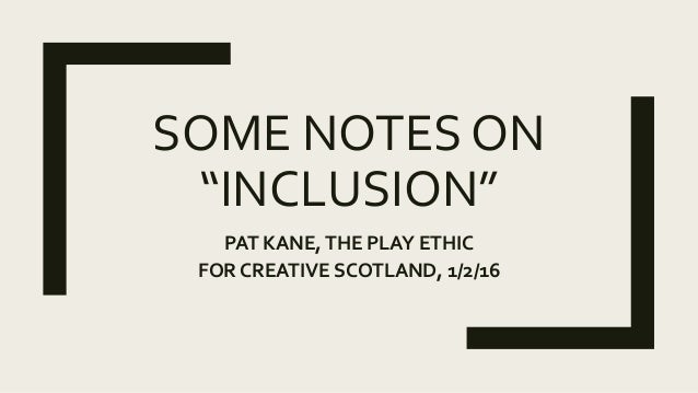 """SOME NOTES ON """"INCLUSION"""" PAT KANE,THE PLAY ETHIC FOR CREATIVE SCOTLAND, 1/2/16"""